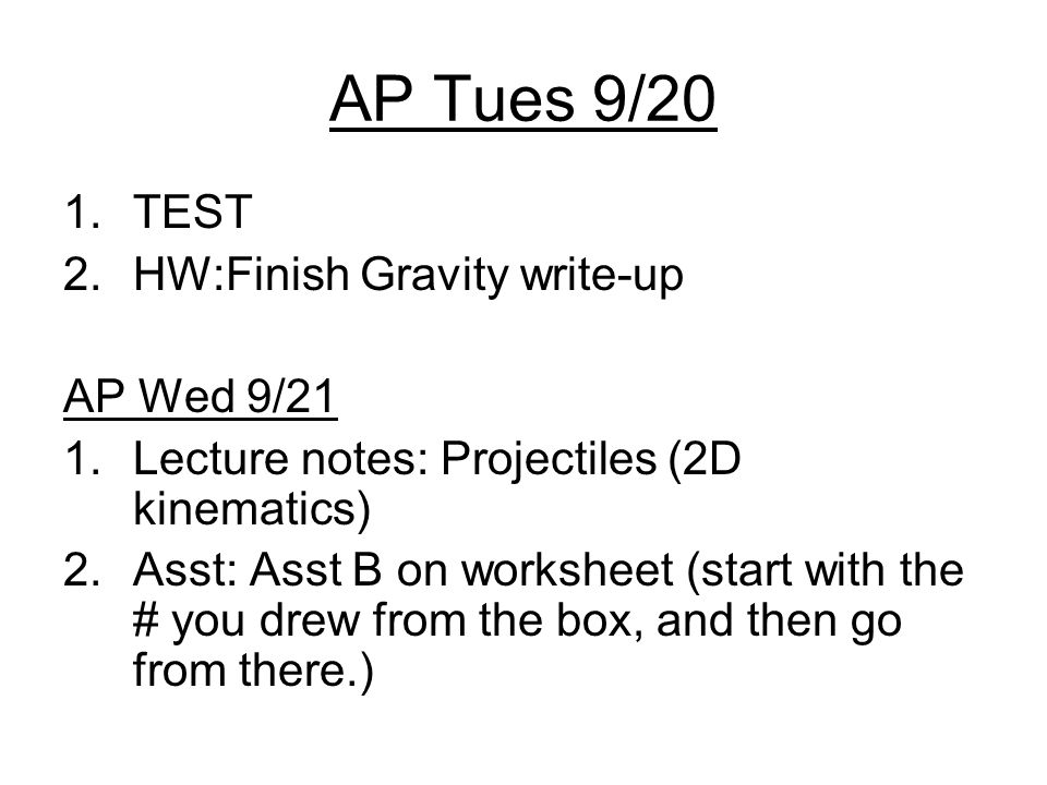 AP Tues 9/20 1.TEST 2.HW:Finish Gravity write-up AP Wed 9/21 1.Lecture notes: Projectiles (2D kinematics) 2.Asst: Asst B on worksheet (start with the # you drew from the box, and then go from there.)