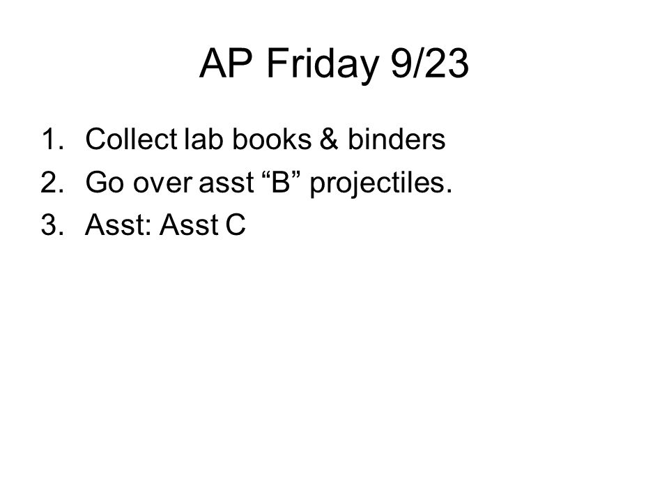 AP Friday 9/23 1.Collect lab books & binders 2.Go over asst B projectiles. 3.Asst: Asst C
