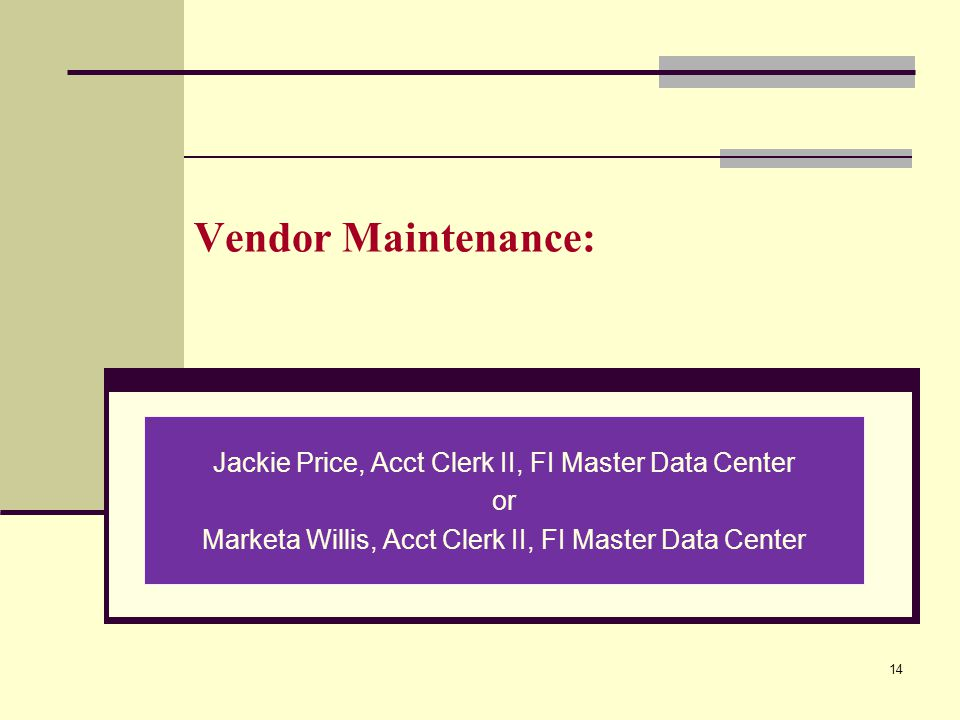 Vendor Maintenance: Jackie Price, Acct Clerk II, FI Master Data Center or Marketa Willis, Acct Clerk II, FI Master Data Center 14