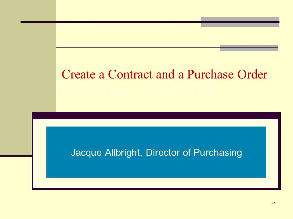 Create a Contract and a Purchase Ordera Contract and a Purchase Order Jacque Allbright, Director of Purchasing 21