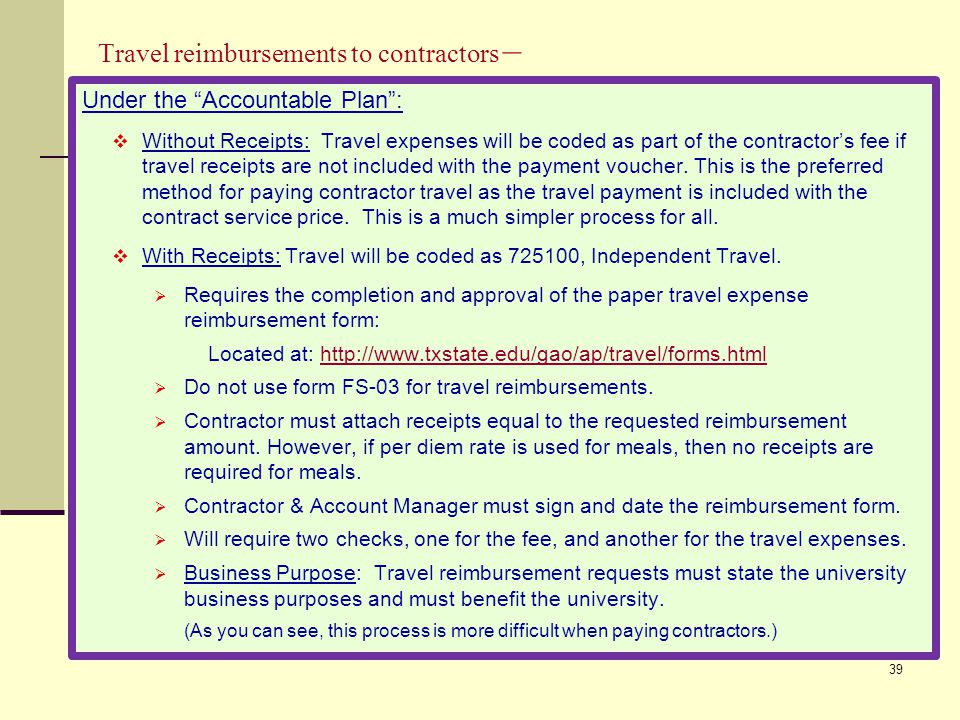 Travel reimbursements to contractors – Under the Accountable Plan :  Without Receipts: Travel expenses will be coded as part of the contractor's fee if travel receipts are not included with the payment voucher.
