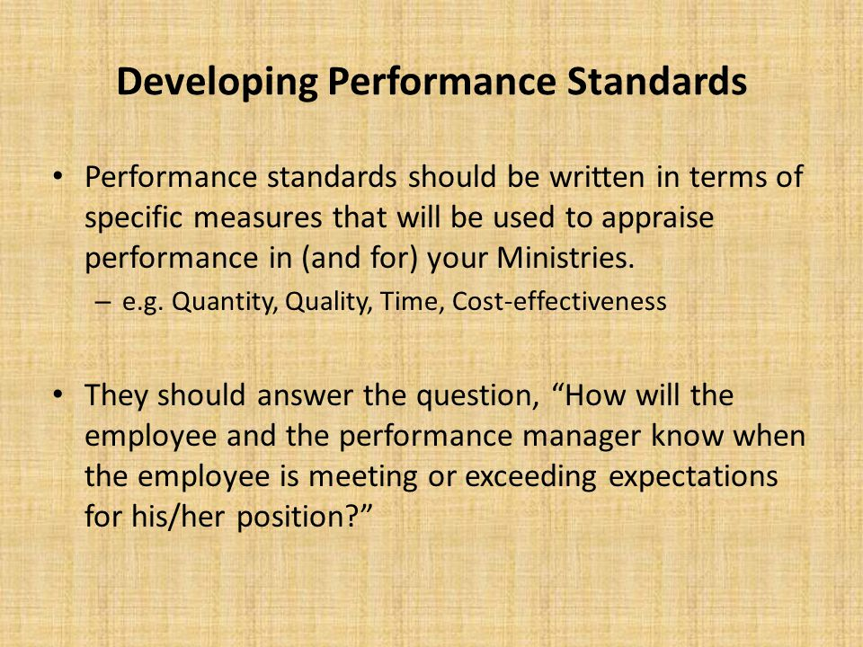 Developing Performance Standards Performance standards should be written in terms of specific measures that will be used to appraise performance in (a