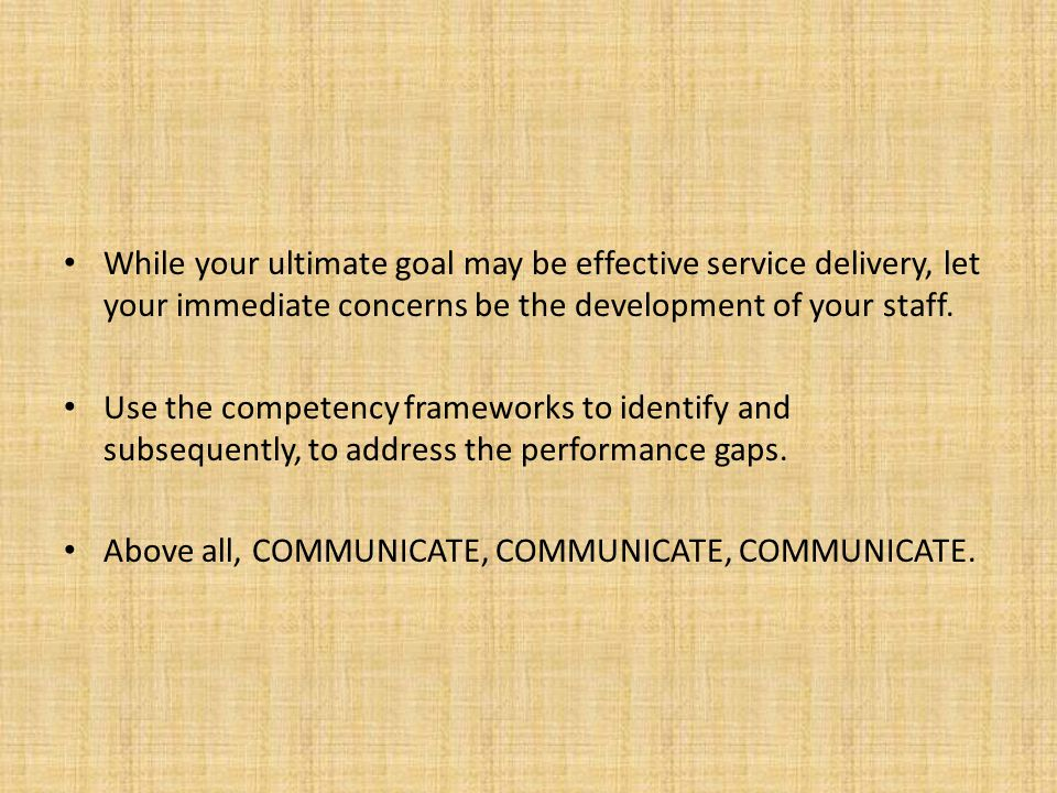 While your ultimate goal may be effective service delivery, let your immediate concerns be the development of your staff. Use the competency framework