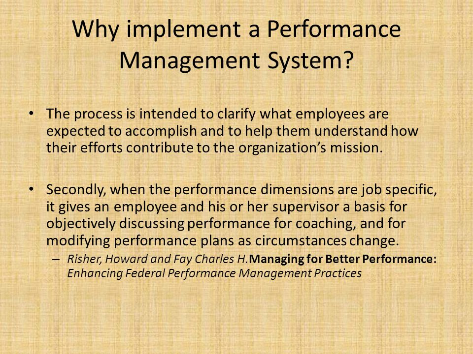 Why implement a Performance Management System? The process is intended to clarify what employees are expected to accomplish and to help them understan