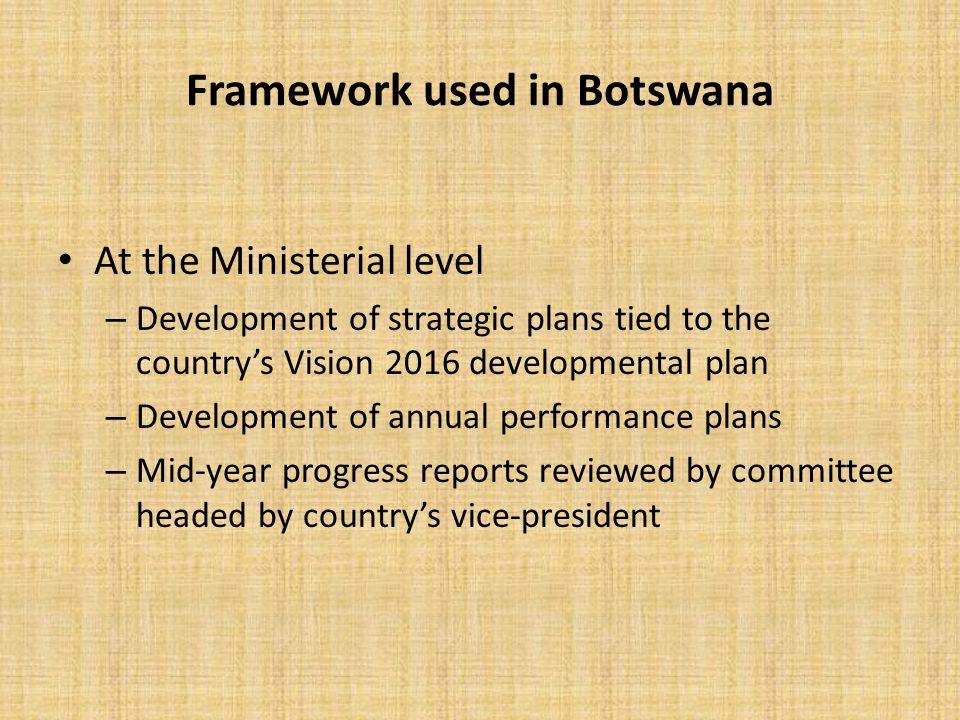 Framework used in Botswana At the Ministerial level – Development of strategic plans tied to the country's Vision 2016 developmental plan – Developmen