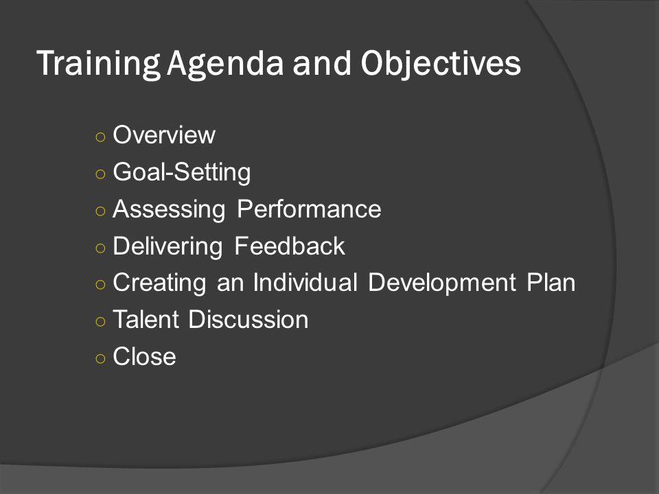 Training Agenda and Objectives ○ Overview ○ Goal-Setting ○ Assessing Performance ○ Delivering Feedback ○ Creating an Individual Development Plan ○ Talent Discussion ○ Close
