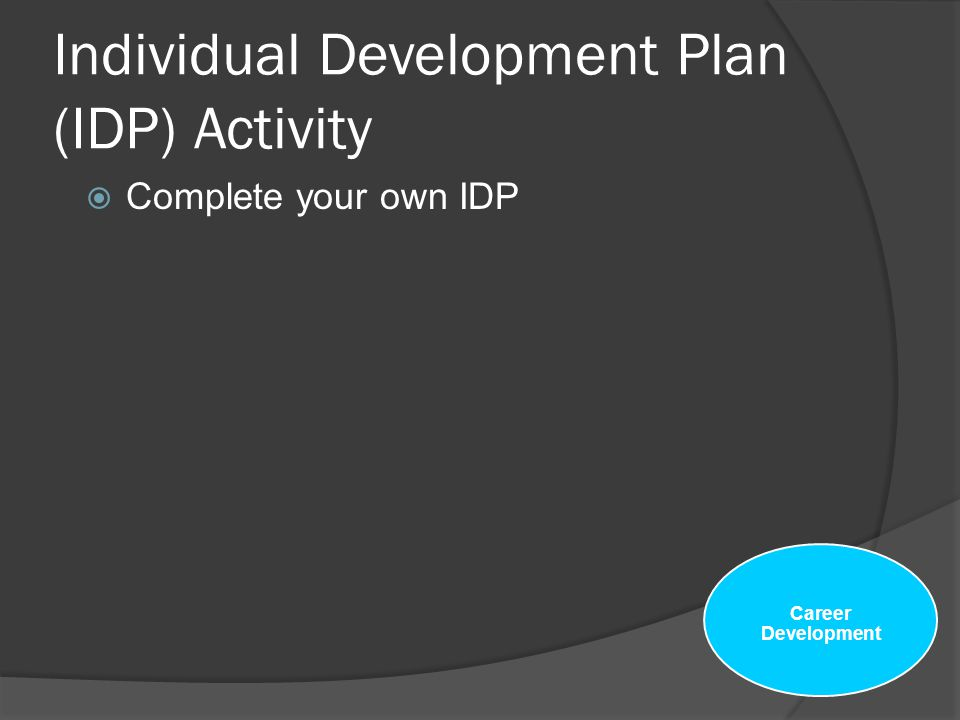 Career Development and the role of the Individual Development Plan (IDP)  Use your PD to help you determine what to include in your IDP  When you re