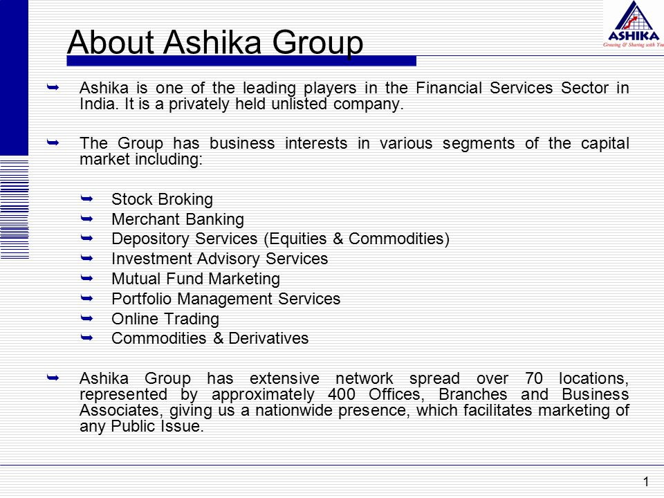 About Ashika Group  Ashika is one of the leading players in the Financial Services Sector in India. It is a privately held unlisted company.  The Gr