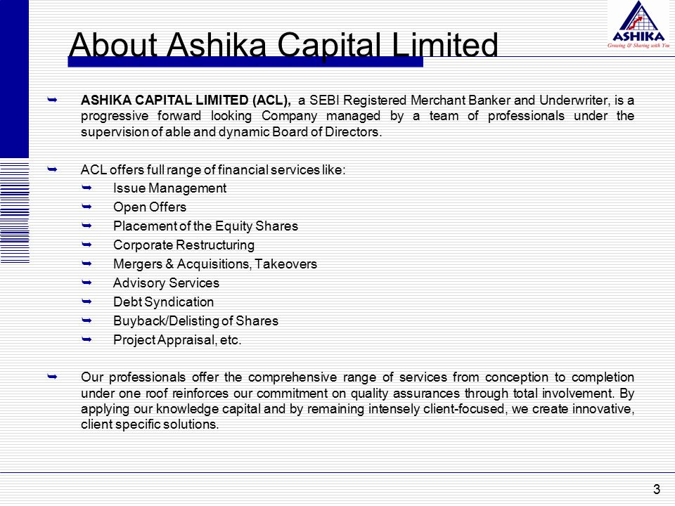 About Ashika Capital Limited  ASHIKA CAPITAL LIMITED (ACL), a SEBI Registered Merchant Banker and Underwriter, is a progressive forward looking Company managed by a team of professionals under the supervision of able and dynamic Board of Directors.
