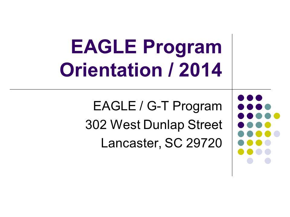 EAGLE Program Orientation / 2014 EAGLE / G-T Program 302 West Dunlap Street Lancaster, SC 29720