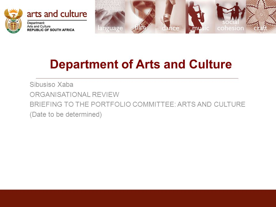 Department of Arts and Culture Sibusiso Xaba ORGANISATIONAL REVIEW BRIEFING TO THE PORTFOLIO COMMITTEE: ARTS AND CULTURE (Date to be determined)