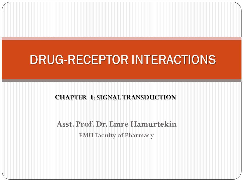 Asst. Prof. Dr. Emre Hamurtekin EMU Faculty of Pharmacy DRUG-RECEPTOR INTERACTIONS CHAPTER I: SIGNAL TRANSDUCTION
