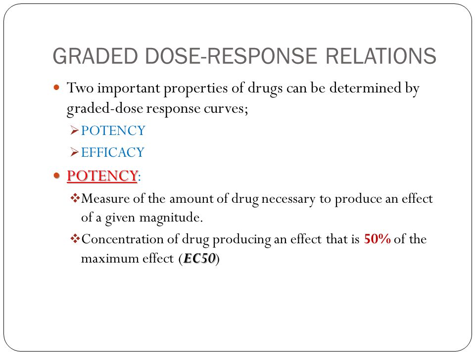 GRADED DOSE-RESPONSE RELATIONS Two important properties of drugs can be determined by graded-dose response curves;  POTENCY  EFFICACY POTENCY POTENC