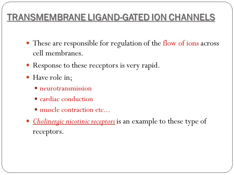 TRANSMEMBRANE LIGAND-GATED ION CHANNELS These are responsible for regulation of the flow of ions across cell membranes. Response to these receptors is