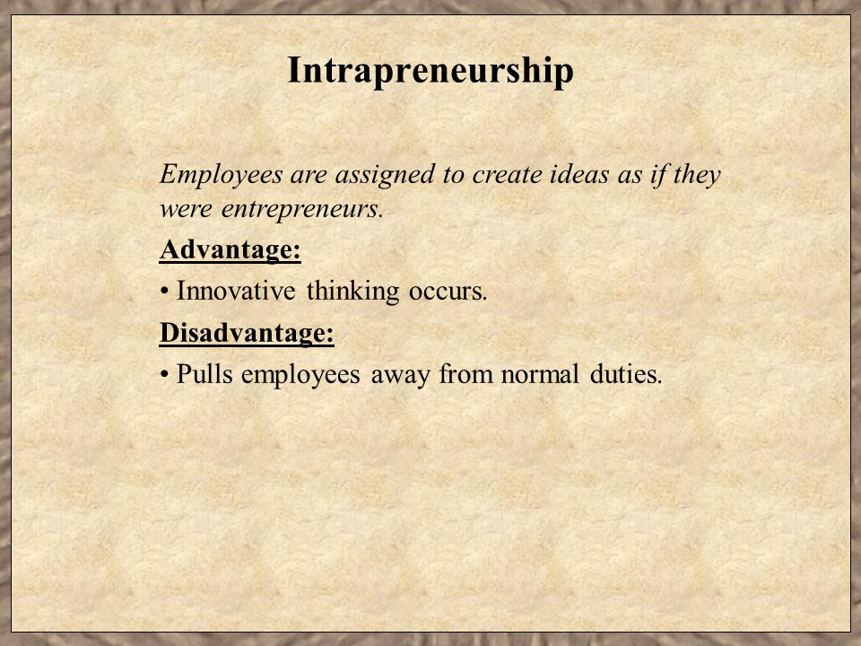 Intrapreneurship Employees are assigned to create ideas as if they were entrepreneurs.