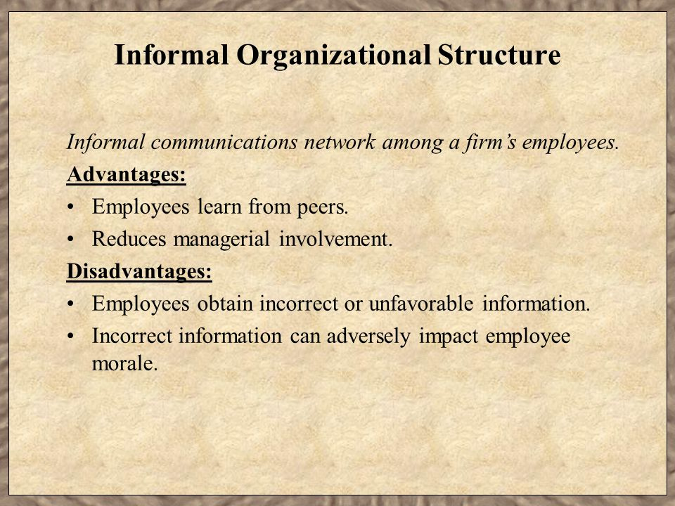 Informal Organizational Structure Informal communications network among a firm's employees. Advantages: Employees learn from peers. Reduces managerial