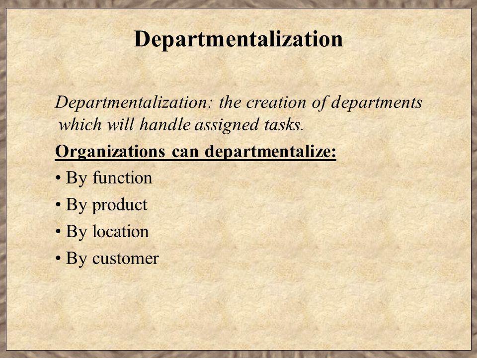 Departmentalization Departmentalization: the creation of departments which will handle assigned tasks.