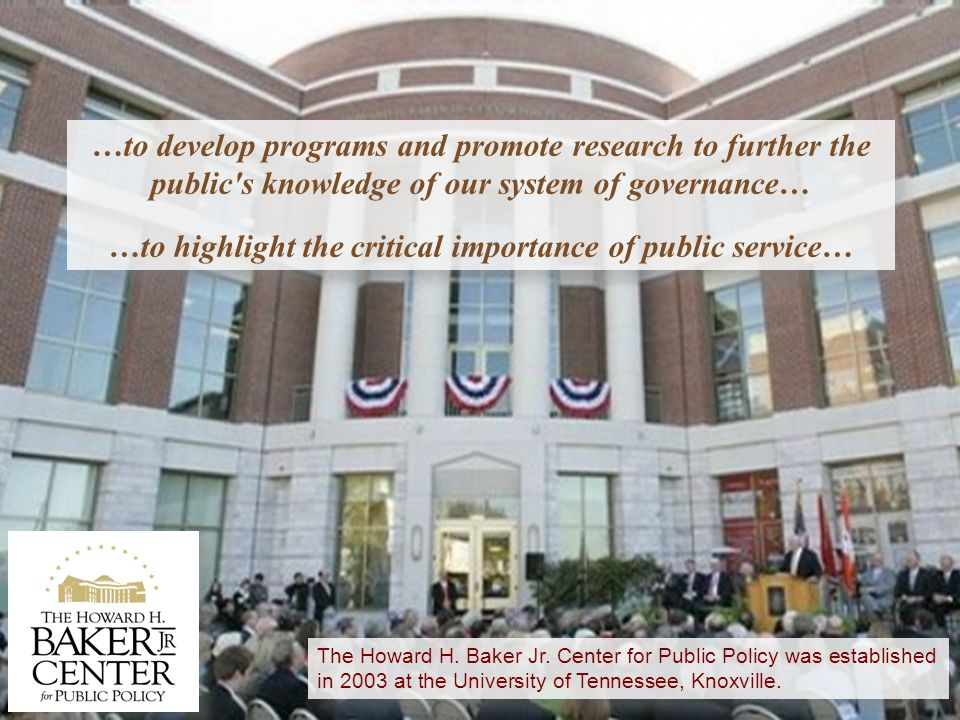 …to develop programs and promote research to further the public s knowledge of our system of governance… …to highlight the critical importance of public service… …to develop programs and promote research to further the public s knowledge of our system of governance… …to highlight the critical importance of public service… The Howard H.