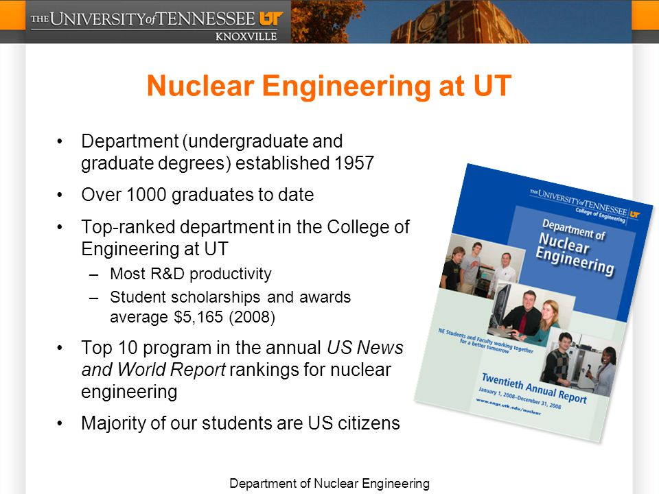 Department of Nuclear Engineering Nuclear Engineering at UT Department (undergraduate and graduate degrees) established 1957 Over 1000 graduates to date Top-ranked department in the College of Engineering at UT –Most R&D productivity –Student scholarships and awards average $5,165 (2008) Top 10 program in the annual US News and World Report rankings for nuclear engineering Majority of our students are US citizens