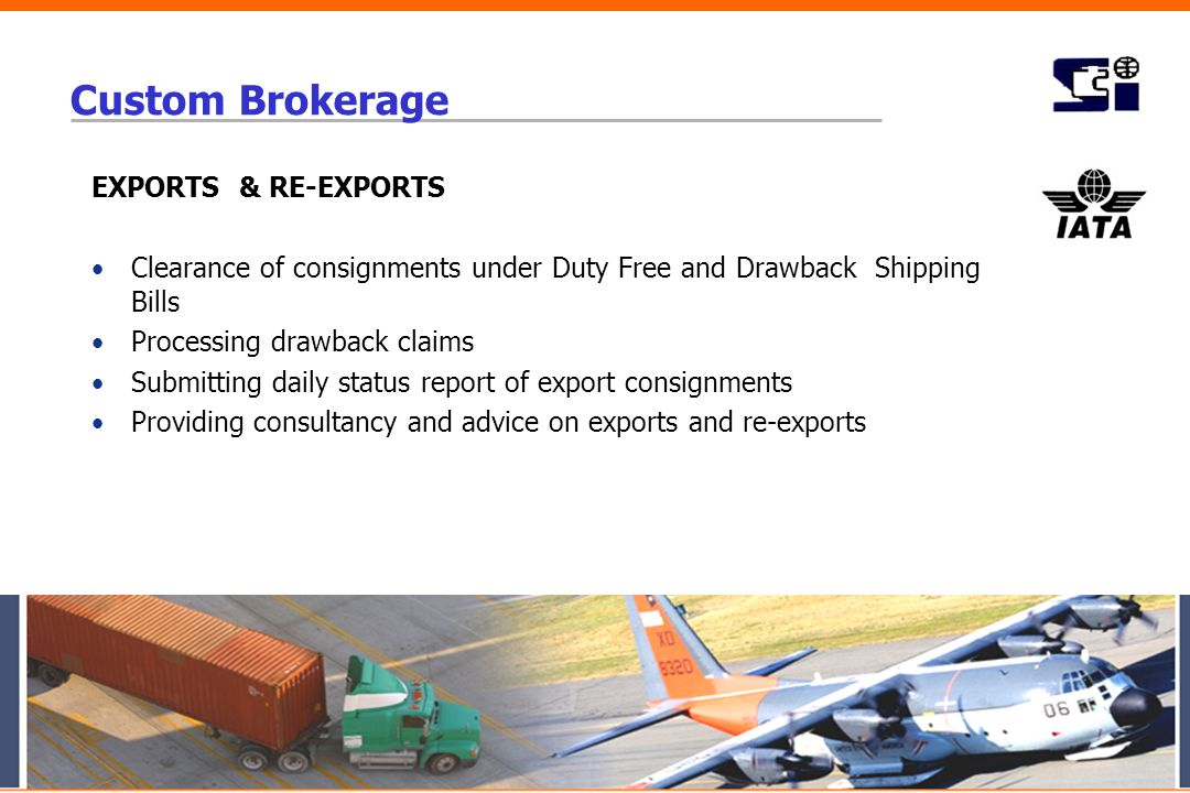 Custom Brokerage EXPORTS & RE-EXPORTS Clearance of consignments under Duty Free and Drawback Shipping Bills Processing drawback claims Submitting dail
