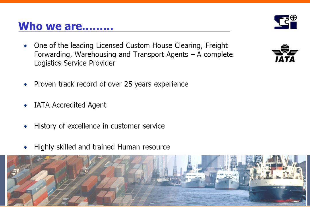 Who we are.…….. One of the leading Licensed Custom House Clearing, Freight Forwarding, Warehousing and Transport Agents – A complete Logistics Service