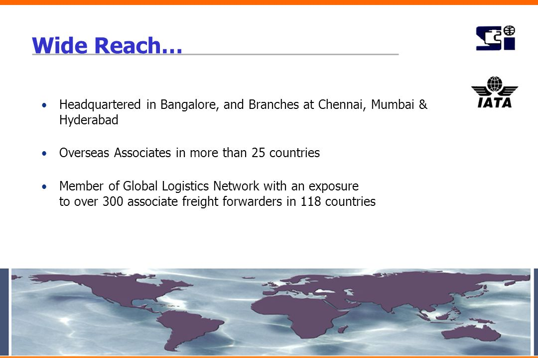Wide Reach… Headquartered in Bangalore, and Branches at Chennai, Mumbai & Hyderabad Overseas Associates in more than 25 countries Member of Global Log
