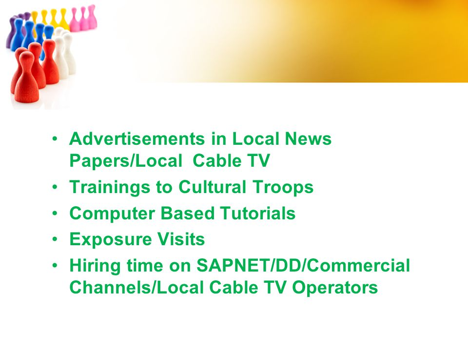 Advertisements in Local News Papers/Local Cable TV Trainings to Cultural Troops Computer Based Tutorials Exposure Visits Hiring time on SAPNET/DD/Comm