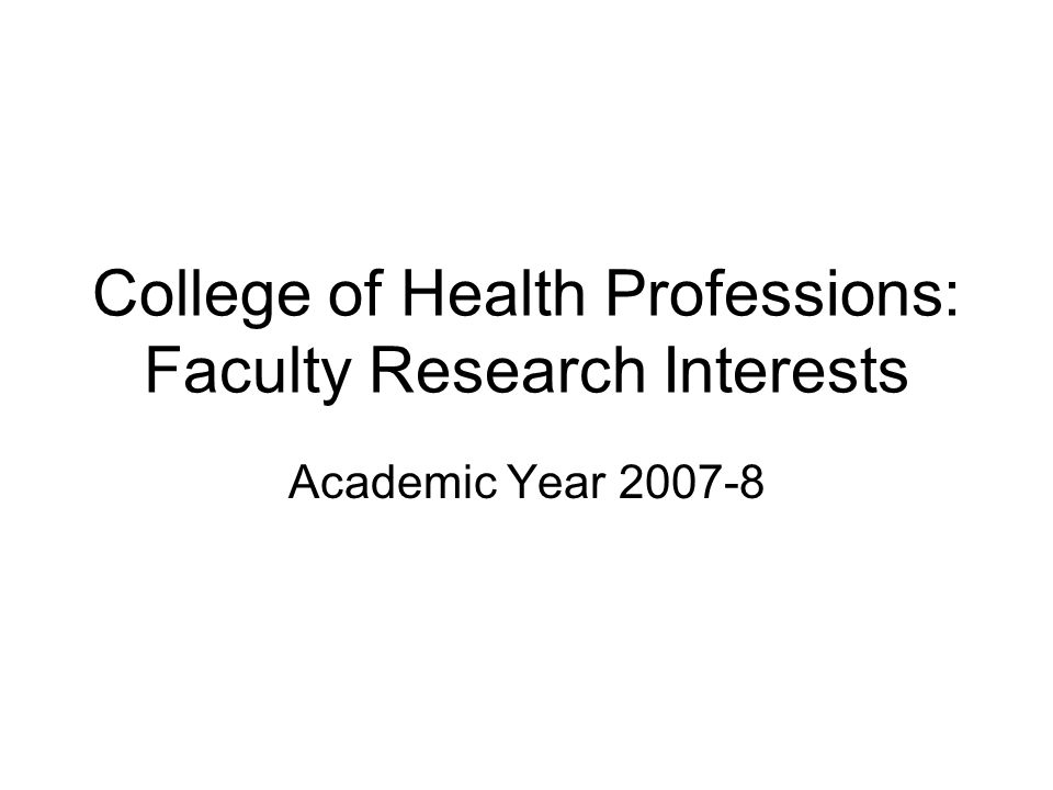 College of Health Professions: Faculty Research Interests Academic Year 2007-8
