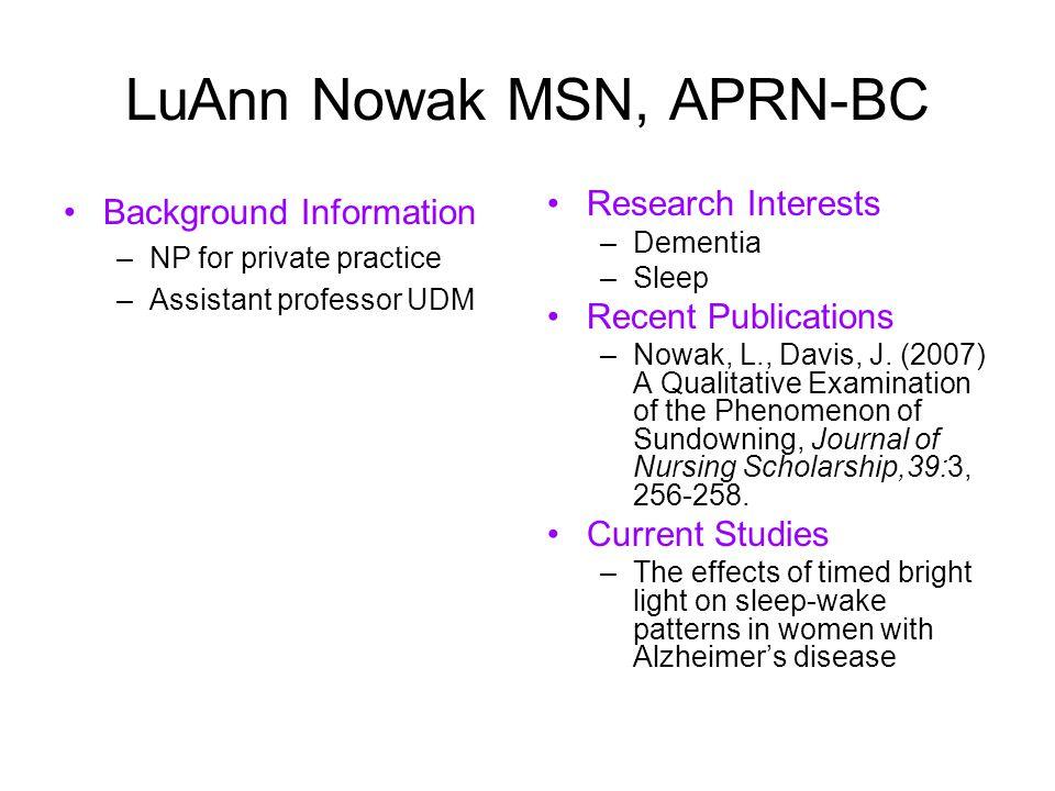 LuAnn Nowak MSN, APRN-BC Background Information –NP for private practice –Assistant professor UDM Research Interests –Dementia –Sleep Recent Publicati
