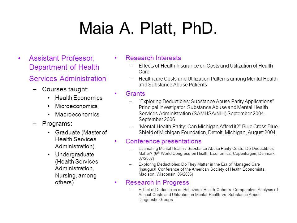 Maia A. Platt, PhD. Assistant Professor, Department of Health Services Administration –Courses taught: Health Economics Microeconomics Macroeconomics