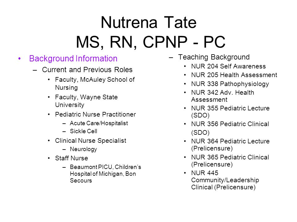 Nutrena Tate MS, RN, CPNP - PC Background Information –Current and Previous Roles Faculty, McAuley School of Nursing Faculty, Wayne State University Pediatric Nurse Practitioner –Acute Care/Hospitalist –Sickle Cell Clinical Nurse Specialist –Neurology Staff Nurse –Beaumont PICU, Children's Hospital of Michigan, Bon Secours –Teaching Background NUR 204 Self Awareness NUR 205 Health Assessment NUR 338 Pathophysiology NUR 342 Adv.