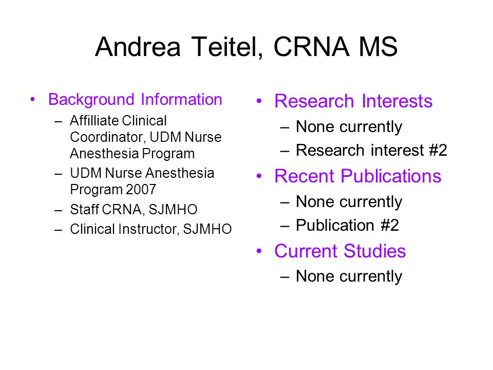 Andrea Teitel, CRNA MS Background Information –Affilliate Clinical Coordinator, UDM Nurse Anesthesia Program –UDM Nurse Anesthesia Program 2007 –Staff CRNA, SJMHO –Clinical Instructor, SJMHO Research Interests –None currently –Research interest #2 Recent Publications –None currently –Publication #2 Current Studies –None currently