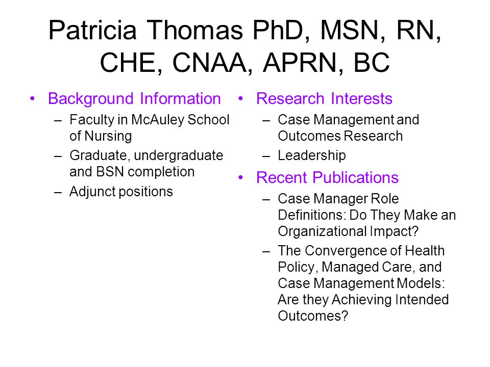 Patricia Thomas PhD, MSN, RN, CHE, CNAA, APRN, BC Background Information –Faculty in McAuley School of Nursing –Graduate, undergraduate and BSN completion –Adjunct positions Research Interests –Case Management and Outcomes Research –Leadership Recent Publications –Case Manager Role Definitions: Do They Make an Organizational Impact.