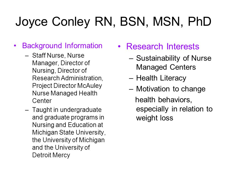 Joyce Conley RN, BSN, MSN, PhD Background Information –Staff Nurse, Nurse Manager, Director of Nursing, Director of Research Administration, Project Director McAuley Nurse Managed Health Center –Taught in undergraduate and graduate programs in Nursing and Education at Michigan State University, the University of Michigan and the University of Detroit Mercy Research Interests –Sustainability of Nurse Managed Centers –Health Literacy –Motivation to change health behaviors, especially in relation to weight loss