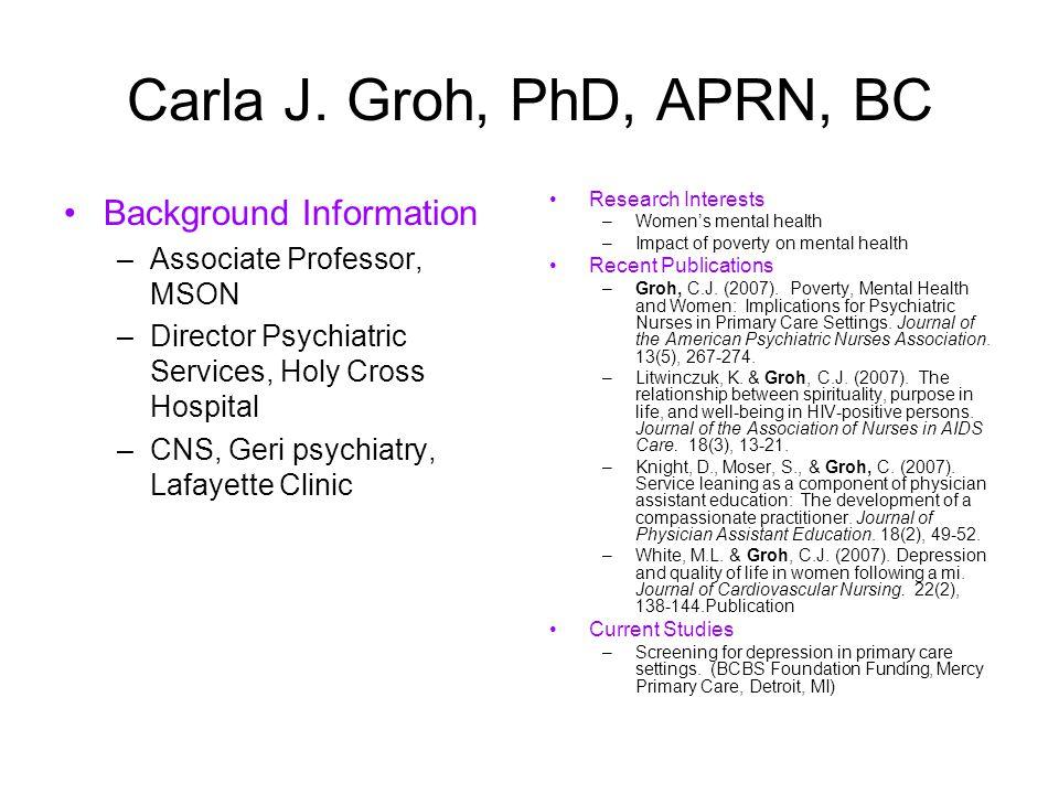 Carla J. Groh, PhD, APRN, BC Background Information –Associate Professor, MSON –Director Psychiatric Services, Holy Cross Hospital –CNS, Geri psychiat
