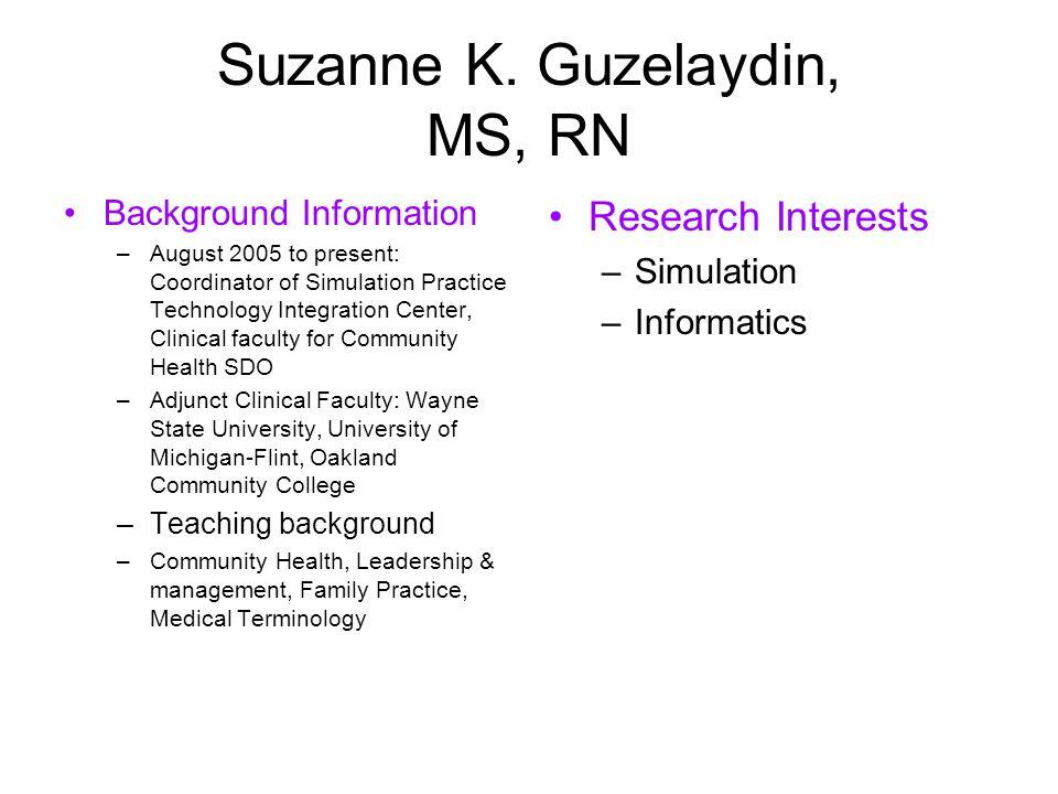 Suzanne K. Guzelaydin, MS, RN Background Information –August 2005 to present: Coordinator of Simulation Practice Technology Integration Center, Clinic
