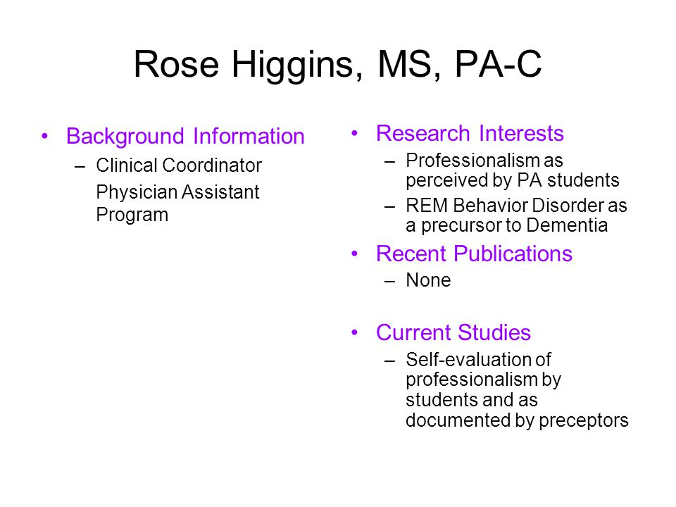 Rose Higgins, MS, PA-C Background Information –Clinical Coordinator Physician Assistant Program Research Interests –Professionalism as perceived by PA students –REM Behavior Disorder as a precursor to Dementia Recent Publications –None Current Studies –Self-evaluation of professionalism by students and as documented by preceptors