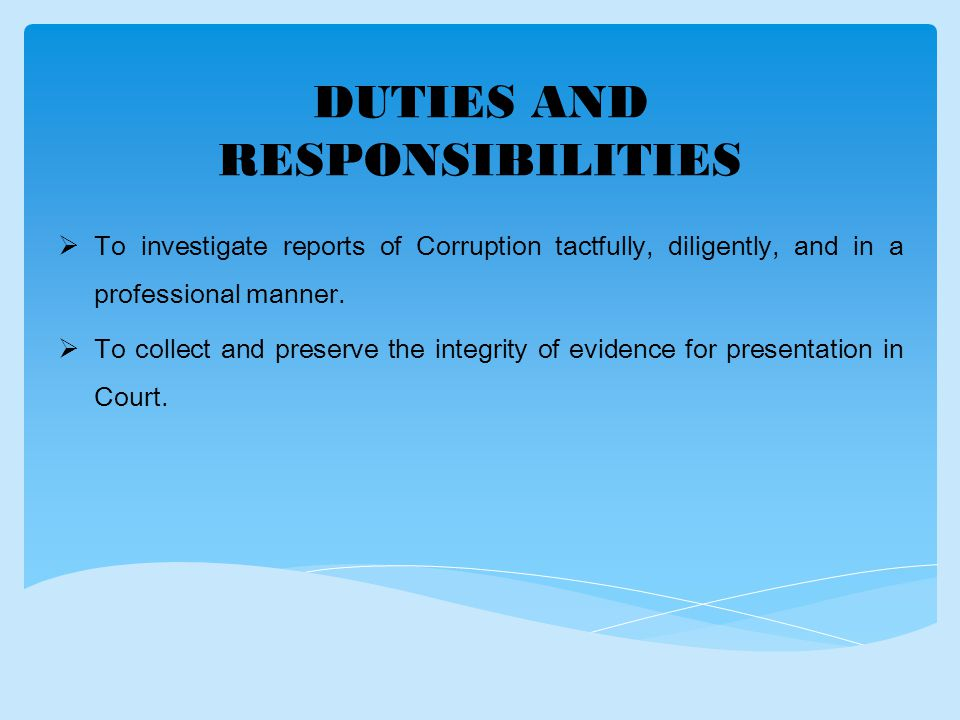 DUTIES AND RESPONSIBILITIES  To investigate reports of Corruption tactfully, diligently, and in a professional manner.
