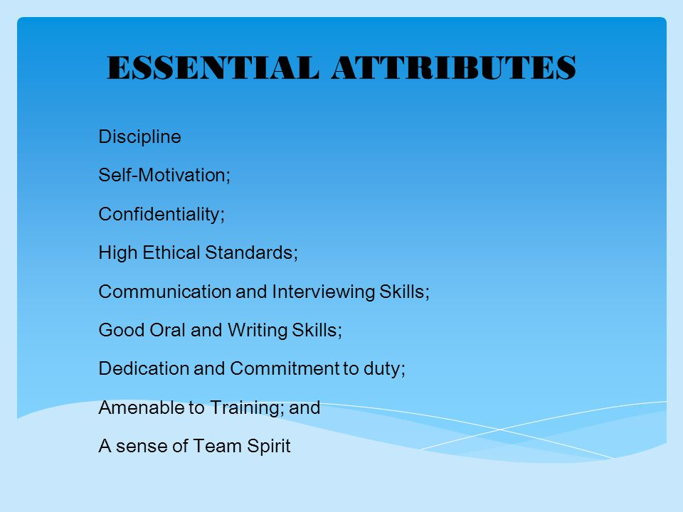 ESSENTIAL ATTRIBUTES Discipline Self-Motivation; Confidentiality; High Ethical Standards; Communication and Interviewing Skills; Good Oral and Writing Skills; Dedication and Commitment to duty; Amenable to Training; and A sense of Team Spirit