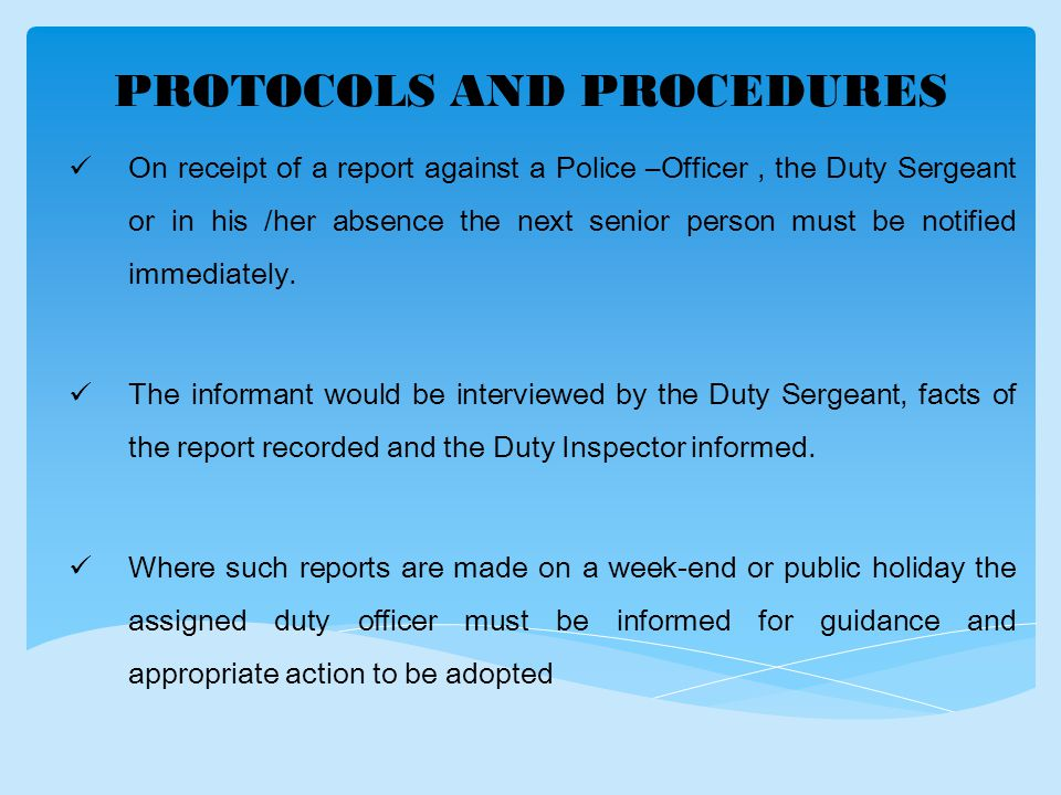 PROTOCOLS AND PROCEDURES On receipt of a report against a Police –Officer, the Duty Sergeant or in his /her absence the next senior person must be notified immediately.