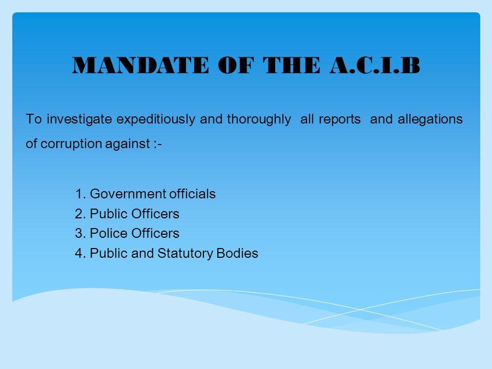 MANDATE OF THE A.C.I.B To investigate expeditiously and thoroughly all reports and allegations of corruption against :- 1.