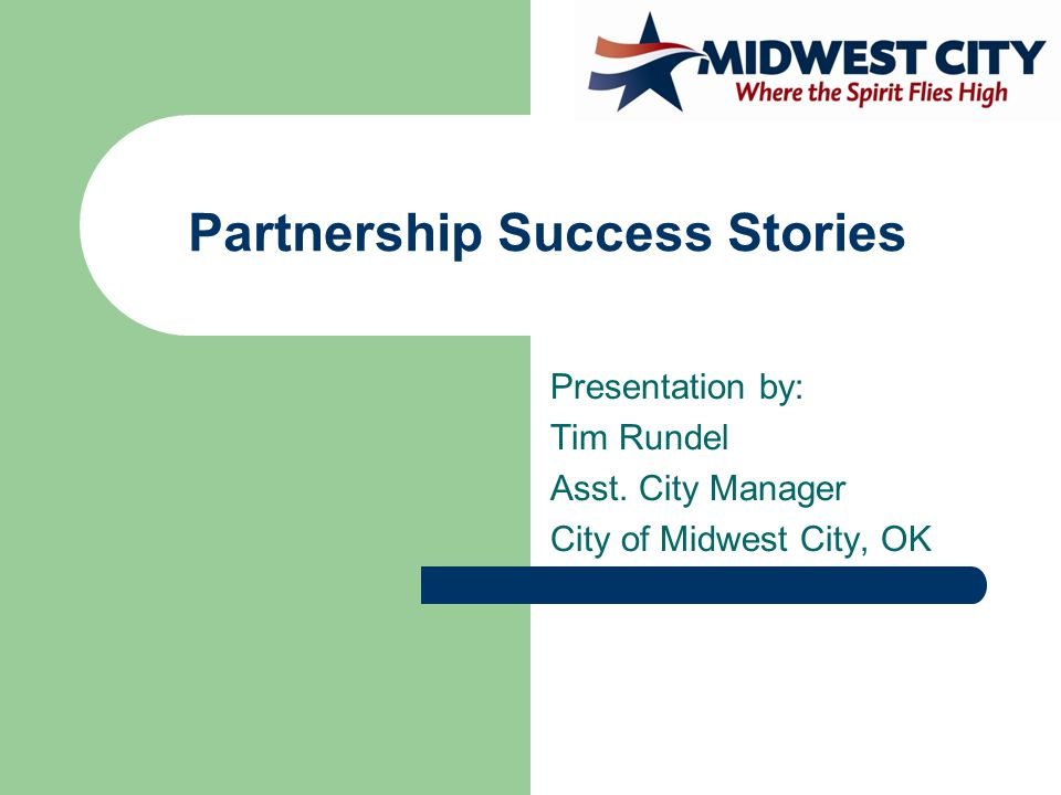 Partnership Success Stories Presentation by: Tim Rundel Asst. City Manager City of Midwest City, OK