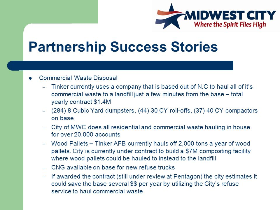 Partnership Success Stories Commercial Waste Disposal – Tinker currently uses a company that is based out of N.C to haul all of it's commercial waste to a landfill just a few minutes from the base – total yearly contract $1.4M – (284) 8 Cubic Yard dumpsters, (44) 30 CY roll-offs, (37) 40 CY compactors on base – City of MWC does all residential and commercial waste hauling in house for over 20,000 accounts – Wood Pallets – Tinker AFB currently hauls off 2,000 tons a year of wood pallets.