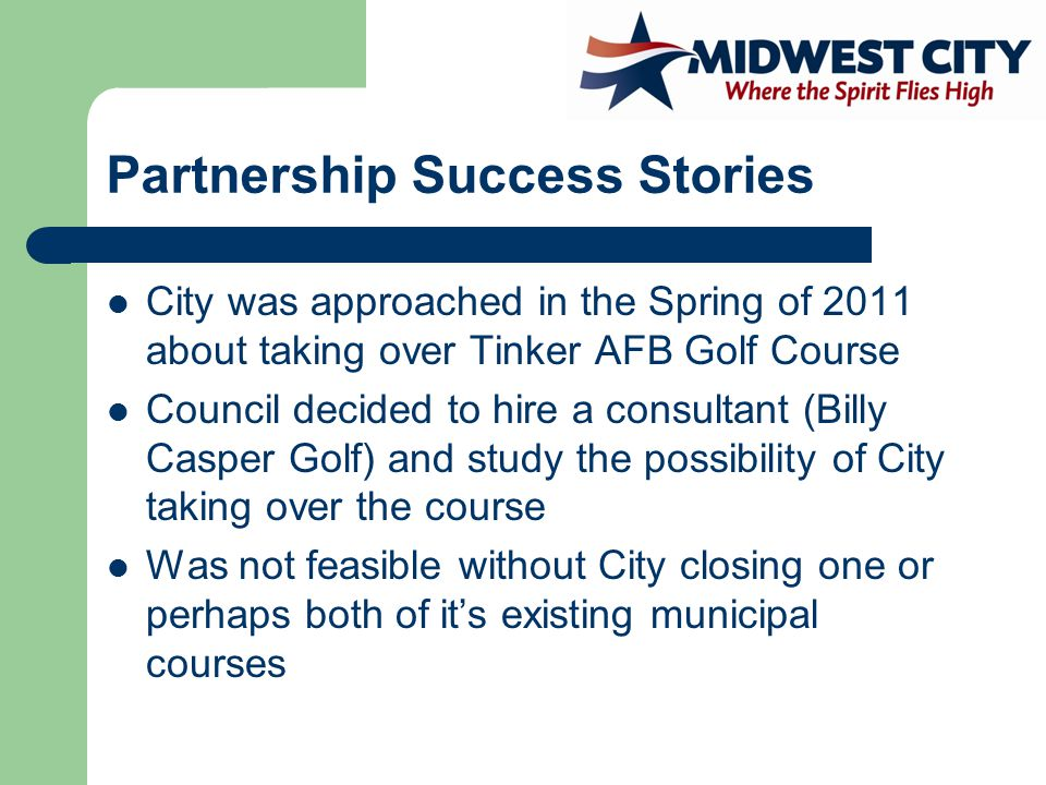 Partnership Success Stories City was approached in the Spring of 2011 about taking over Tinker AFB Golf Course Council decided to hire a consultant (Billy Casper Golf) and study the possibility of City taking over the course Was not feasible without City closing one or perhaps both of it's existing municipal courses