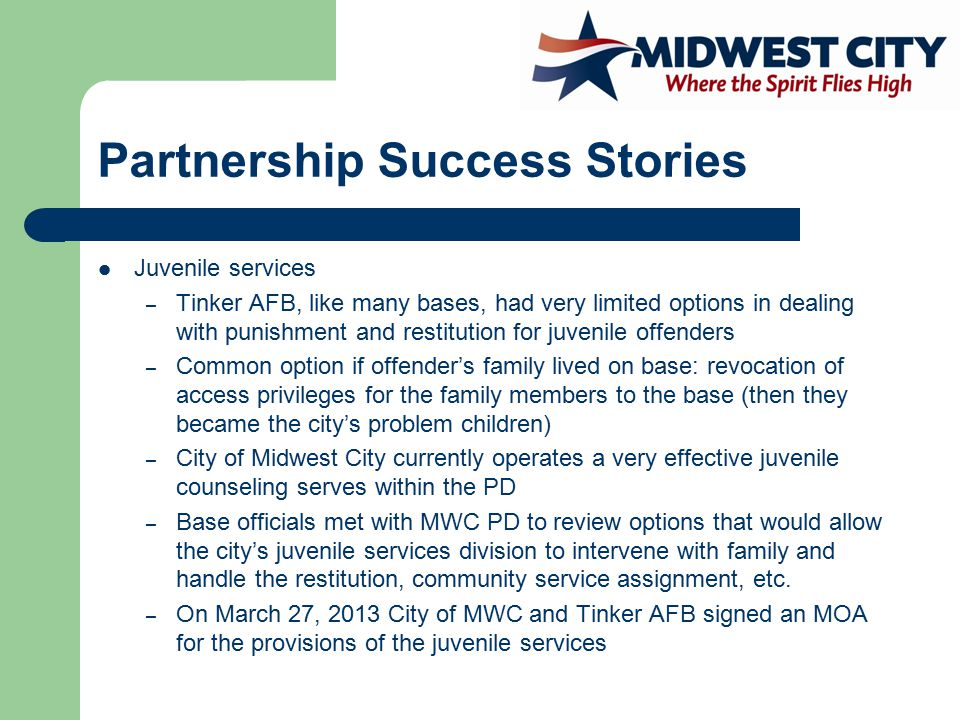Partnership Success Stories Juvenile services – Tinker AFB, like many bases, had very limited options in dealing with punishment and restitution for juvenile offenders – Common option if offender's family lived on base: revocation of access privileges for the family members to the base (then they became the city's problem children) – City of Midwest City currently operates a very effective juvenile counseling serves within the PD – Base officials met with MWC PD to review options that would allow the city's juvenile services division to intervene with family and handle the restitution, community service assignment, etc.