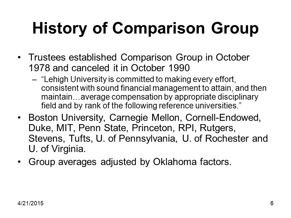 4/21/20156 History of Comparison Group Trustees established Comparison Group in October 1978 and canceled it in October 1990 – Lehigh University is committed to making every effort, consistent with sound financial management to attain, and then maintain…average compensation by appropriate disciplinary field and by rank of the following reference universities. Boston University, Carnegie Mellon, Cornell-Endowed, Duke, MIT, Penn State, Princeton, RPI, Rutgers, Stevens, Tufts, U.
