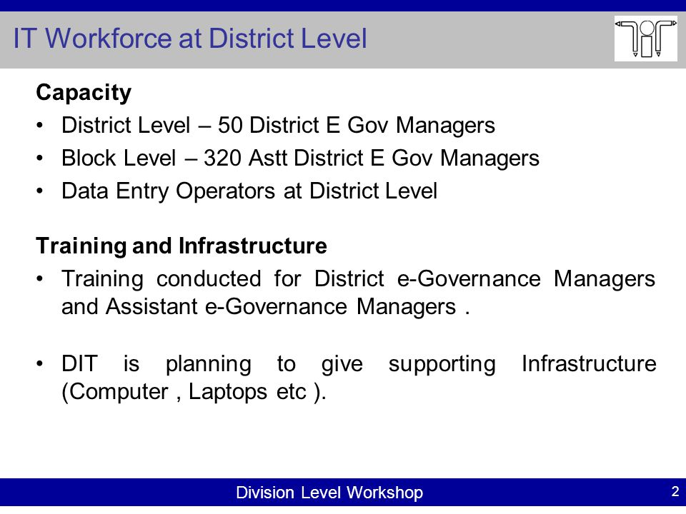 Division Level Workshop IT Workforce at District Level Capacity District Level – 50 District E Gov Managers Block Level – 320 Astt District E Gov Managers Data Entry Operators at District Level Training and Infrastructure Training conducted for District e-Governance Managers and Assistant e-Governance Managers.