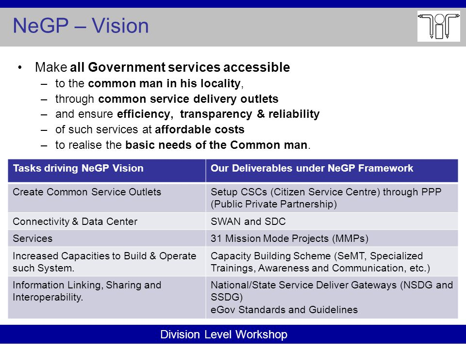 Division Level Workshop NeGP – Vision Make all Government services accessible –to the common man in his locality, –through common service delivery outlets –and ensure efficiency, transparency & reliability –of such services at affordable costs –to realise the basic needs of the Common man.