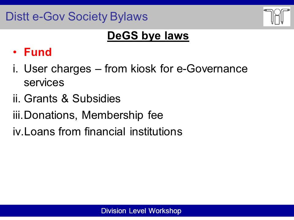 Division Level Workshop Distt e-Gov Society Bylaws DeGS bye laws Fund i.User charges – from kiosk for e-Governance services ii.Grants & Subsidies iii.Donations, Membership fee iv.Loans from financial institutions