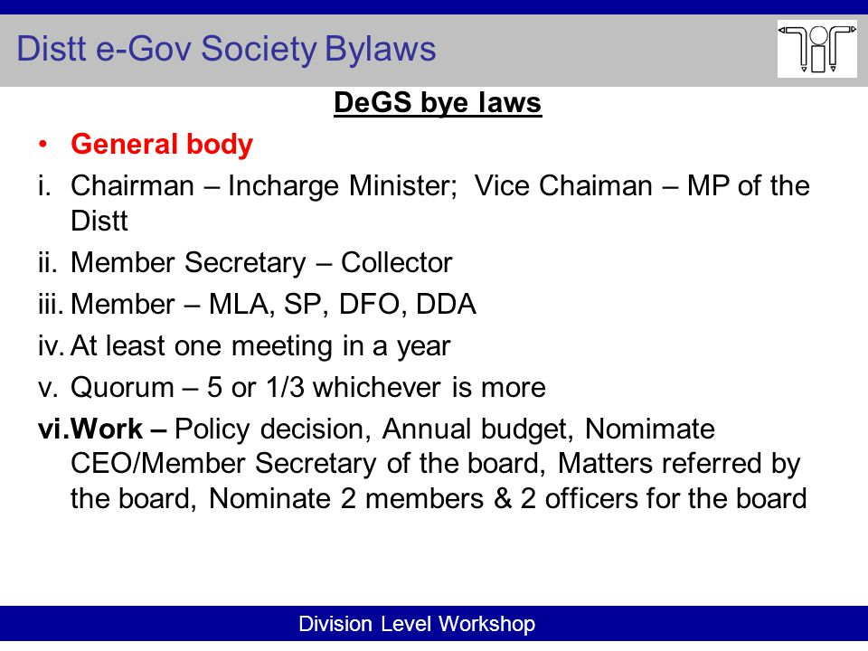 Division Level Workshop Distt e-Gov Society Bylaws DeGS bye laws General body i.Chairman – Incharge Minister; Vice Chaiman – MP of the Distt ii.Member Secretary – Collector iii.Member – MLA, SP, DFO, DDA iv.At least one meeting in a year v.Quorum – 5 or 1/3 whichever is more vi.Work – Policy decision, Annual budget, Nomimate CEO/Member Secretary of the board, Matters referred by the board, Nominate 2 members & 2 officers for the board